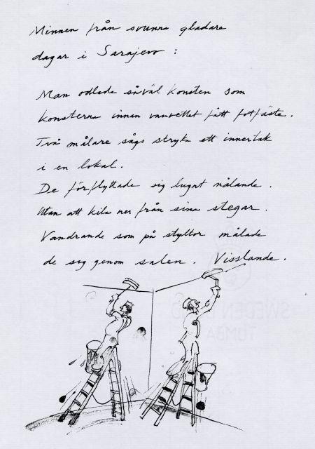 9 Sarajevo Minnen från svunna, gladare dagar i Sarajevo: Man odlade såväl konsten som konsterna innan vanvettet fått fotfäste.  Två målare sågs stryka ett innertak i en lokal. De förflyttade sig lugnt målande utan att kila ned från sina stegar. Vandrande som på styltor målade de sig genom salen. Vis